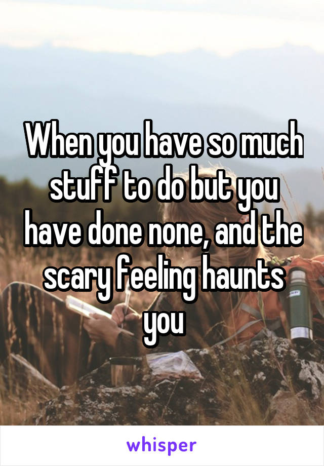 When you have so much stuff to do but you have done none, and the scary feeling haunts you