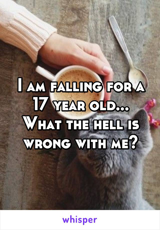 I am falling for a 17 year old... What the hell is wrong with me?