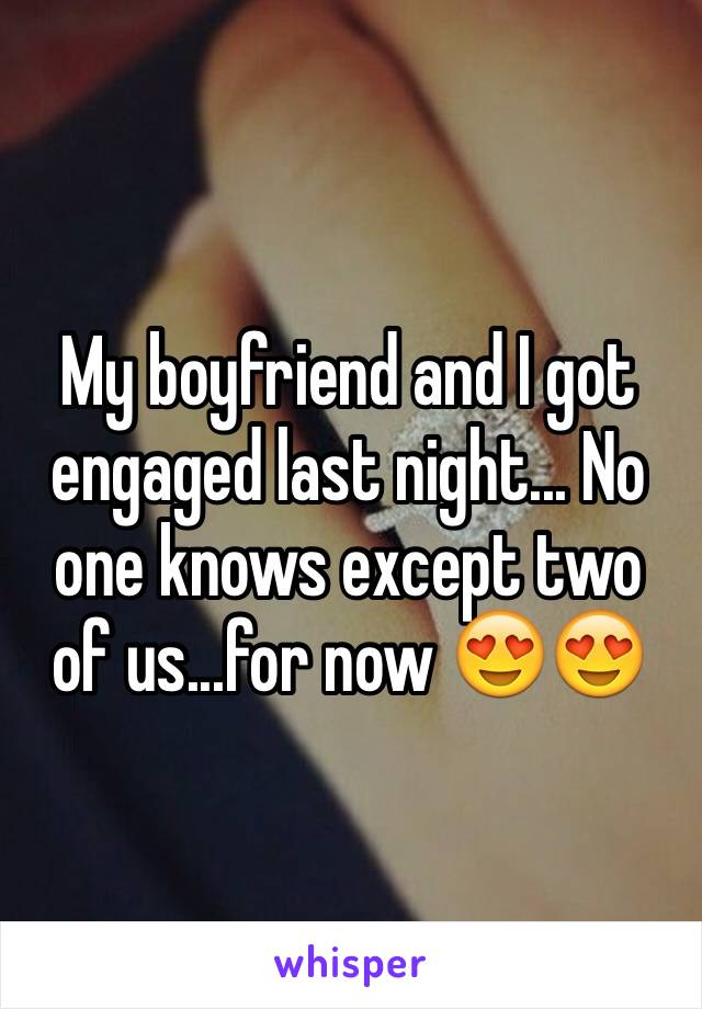 My boyfriend and I got engaged last night... No one knows except two of us...for now 😍😍