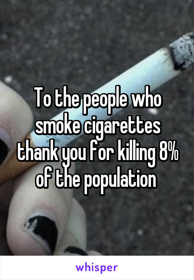 To the people who smoke cigarettes thank you for killing 8% of the population