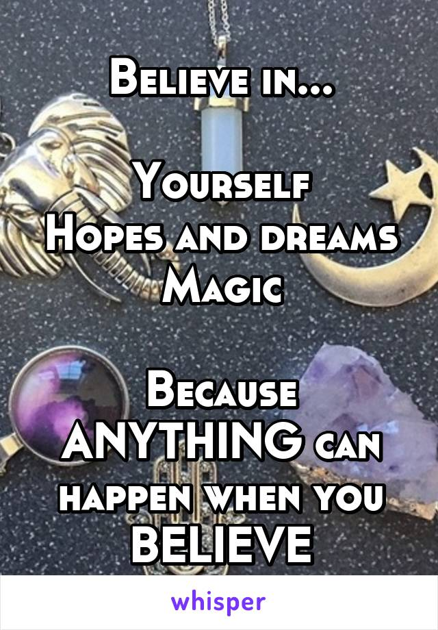 Believe in...  Yourself Hopes and dreams Magic  Because ANYTHING can happen when you BELIEVE