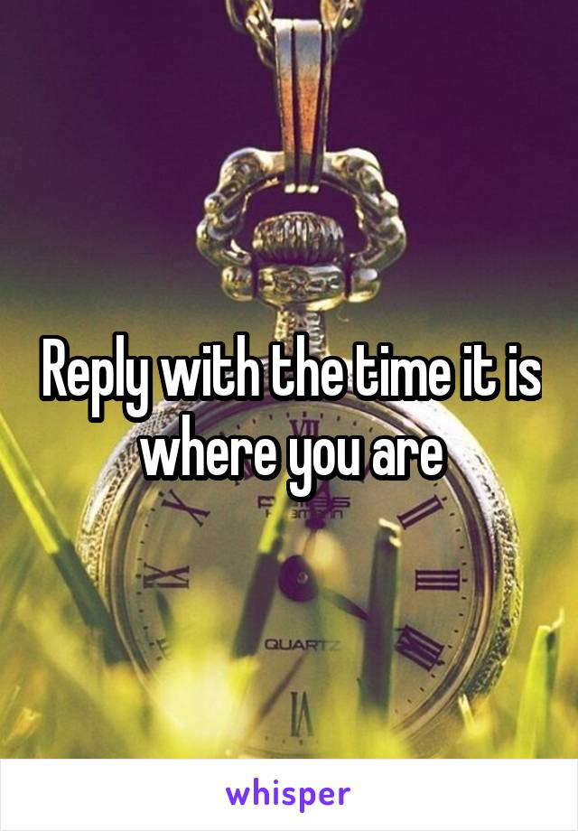 Reply with the time it is where you are