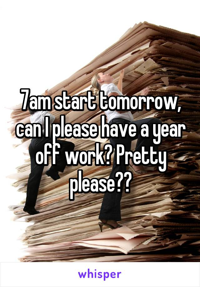 7am start tomorrow, can I please have a year off work? Pretty please??