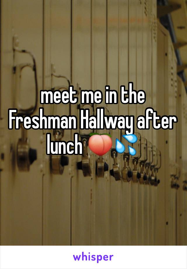 meet me in the Freshman Hallway after lunch 🍑💦