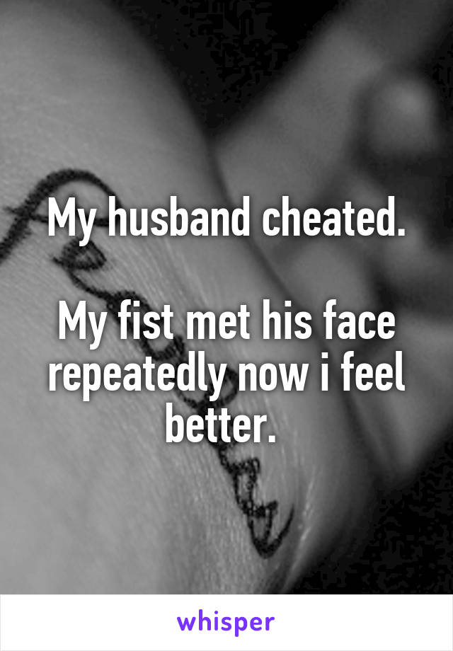 My husband cheated.  My fist met his face repeatedly now i feel better.
