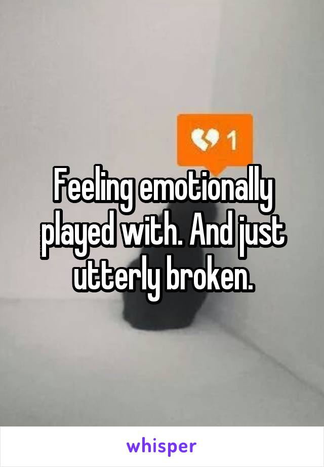 Feeling emotionally played with. And just utterly broken.