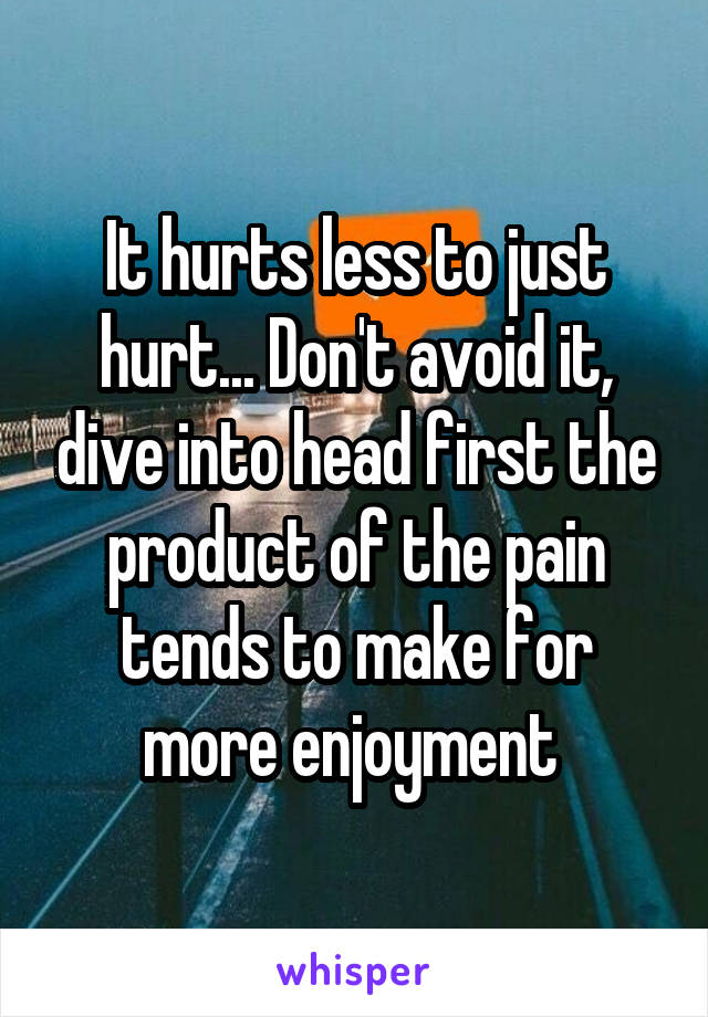 It hurts less to just hurt... Don't avoid it, dive into head first the product of the pain tends to make for more enjoyment