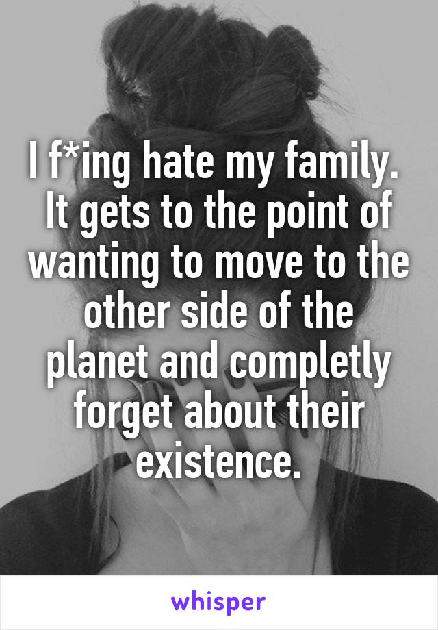 I f*ing hate my family.  It gets to the point of wanting to move to the other side of the planet and completly forget about their existence.