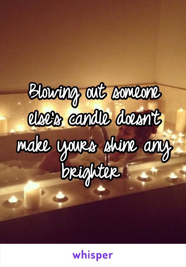 Blowing out someone else's candle doesn't make yours shine any brighter