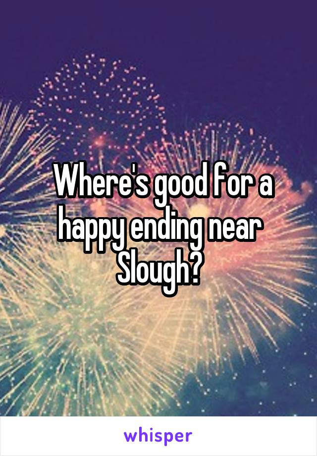 Where's good for a happy ending near Slough?