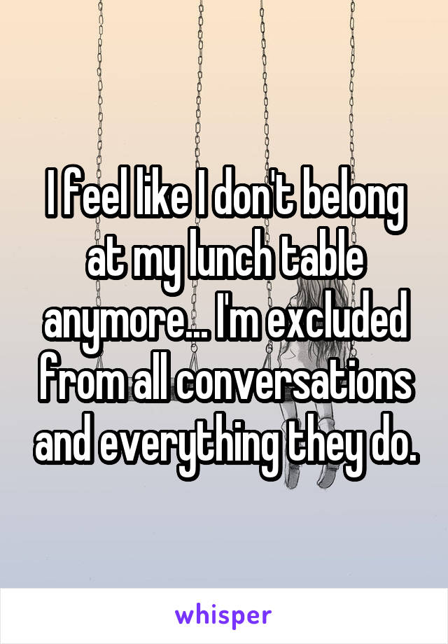 I feel like I don't belong at my lunch table anymore... I'm excluded from all conversations and everything they do.