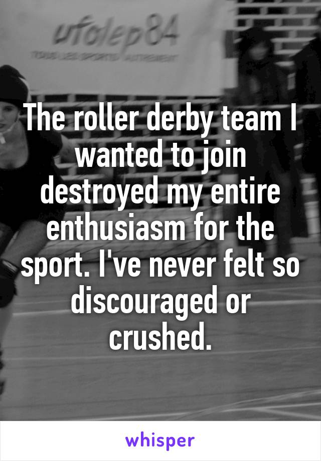 The roller derby team I wanted to join destroyed my entire enthusiasm for the sport. I've never felt so discouraged or crushed.