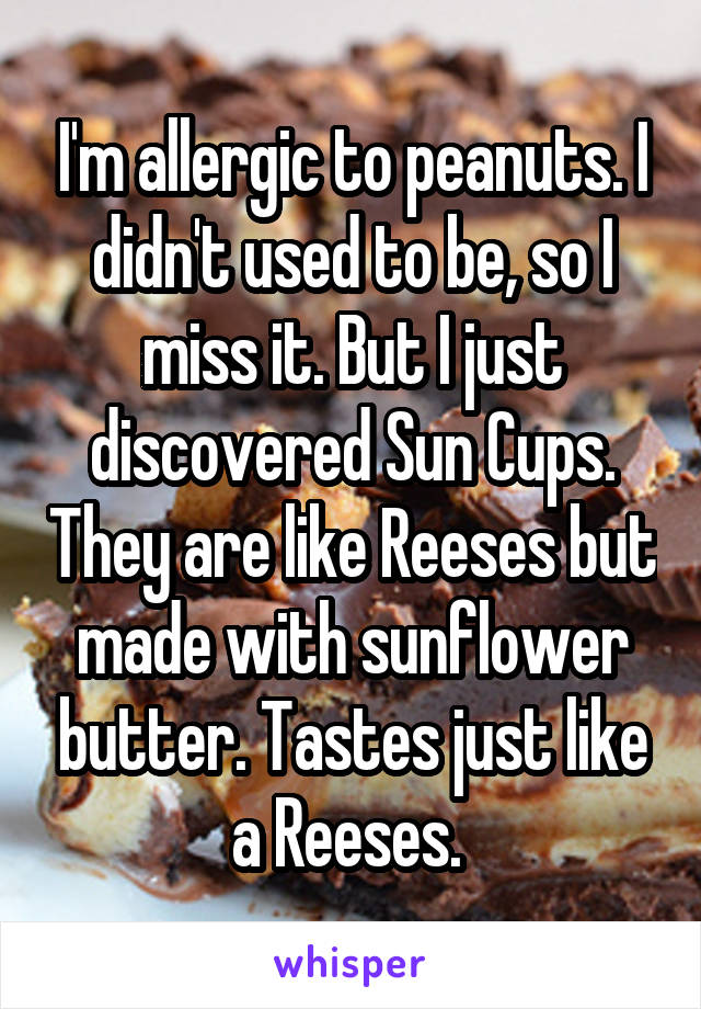 I'm allergic to peanuts. I didn't used to be, so I miss it. But I just discovered Sun Cups. They are like Reeses but made with sunflower butter. Tastes just like a Reeses.