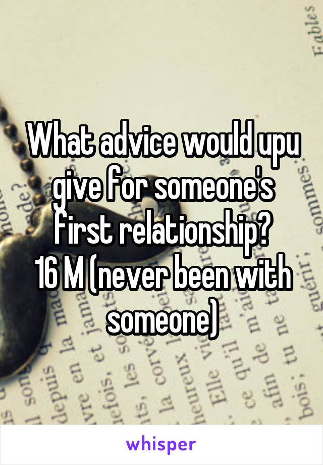 What advice would upu give for someone's first relationship? 16 M (never been with someone)