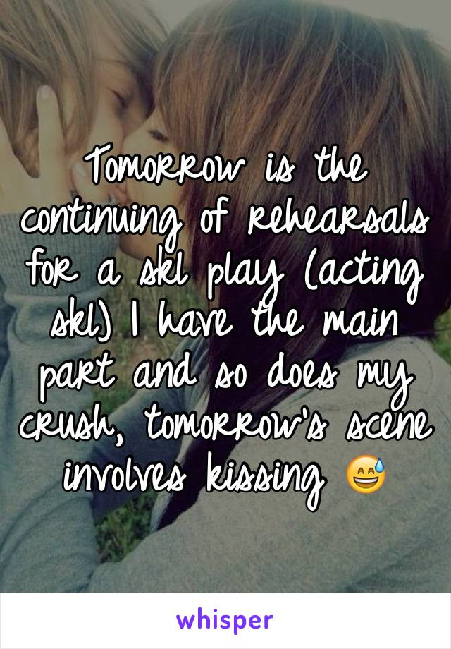 Tomorrow is the continuing of rehearsals for a skl play (acting skl) I have the main part and so does my crush, tomorrow's scene involves kissing 😅
