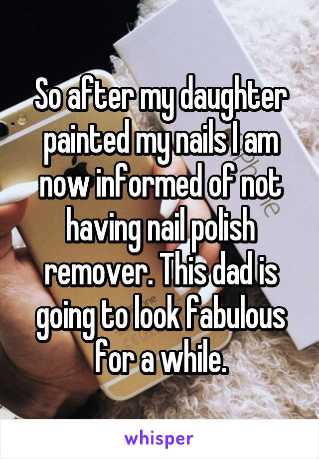 So after my daughter painted my nails I am now informed of not having nail polish remover. This dad is going to look fabulous for a while.
