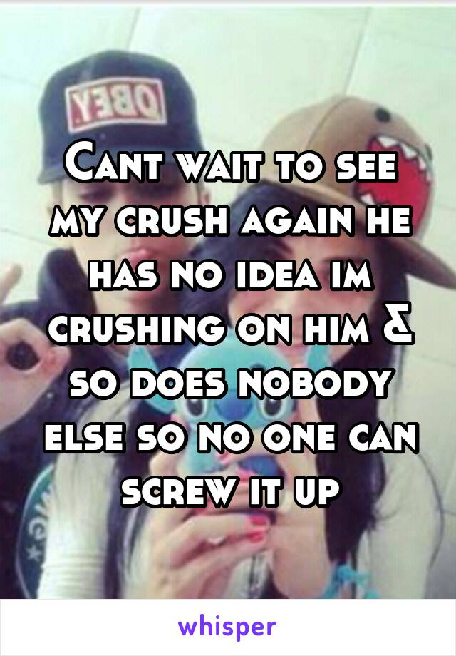 Cant wait to see my crush again he has no idea im crushing on him & so does nobody else so no one can screw it up