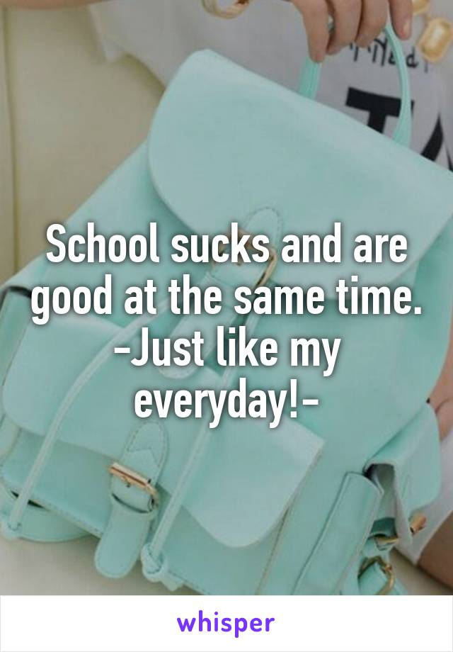 School sucks and are good at the same time. -Just like my everyday!-