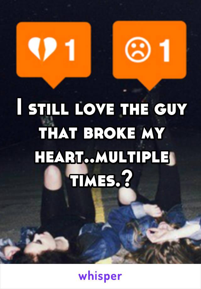 I still love the guy that broke my heart..multiple times.😔