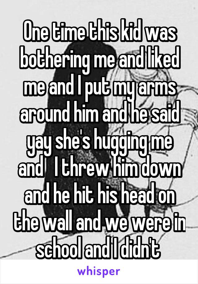 One time this kid was bothering me and liked me and I put my arms around him and he said yay she's hugging me and   I threw him down and he hit his head on the wall and we were in school and I didn't