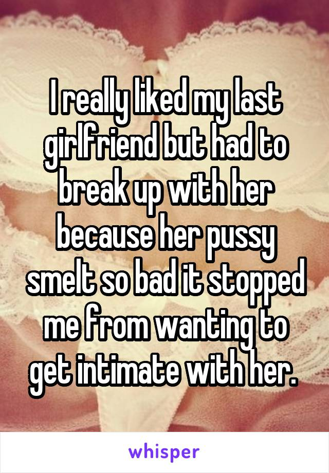I really liked my last girlfriend but had to break up with her because her pussy smelt so bad it stopped me from wanting to get intimate with her.