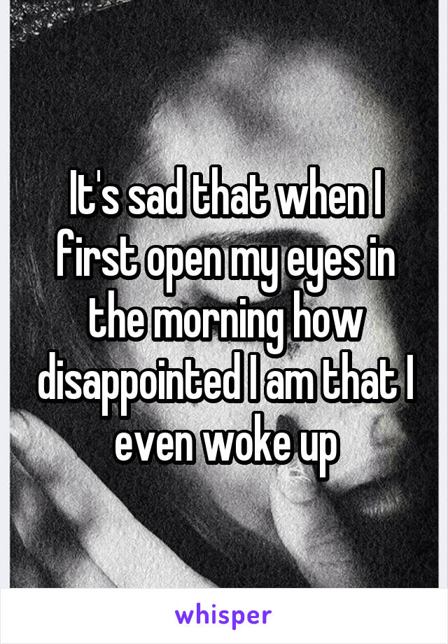 It's sad that when I first open my eyes in the morning how disappointed I am that I even woke up