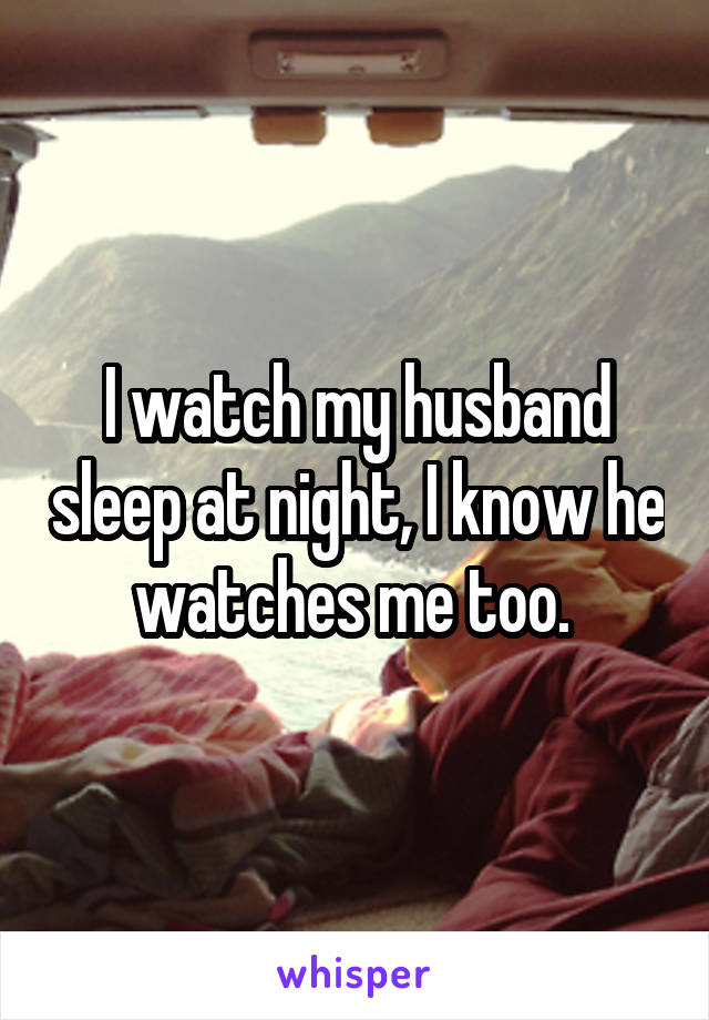 I watch my husband sleep at night, I know he watches me too.