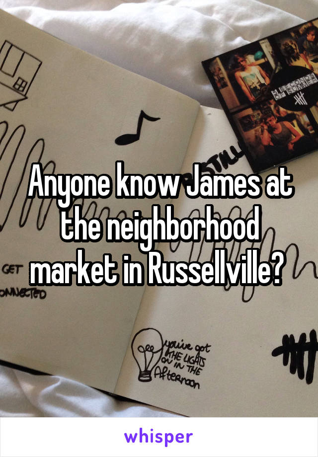 Anyone know James at the neighborhood market in Russellville?