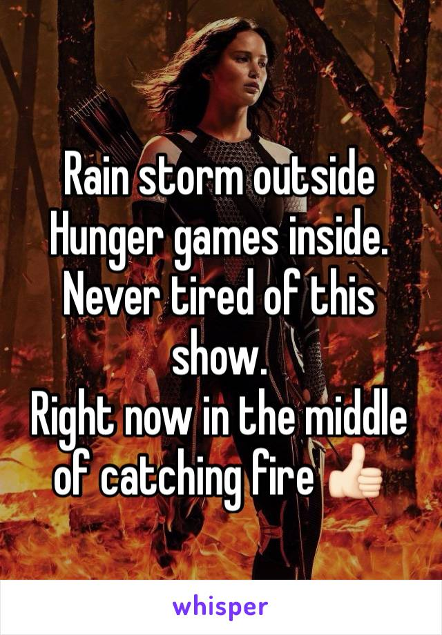 Rain storm outside  Hunger games inside.  Never tired of this show. Right now in the middle of catching fire 👍🏻