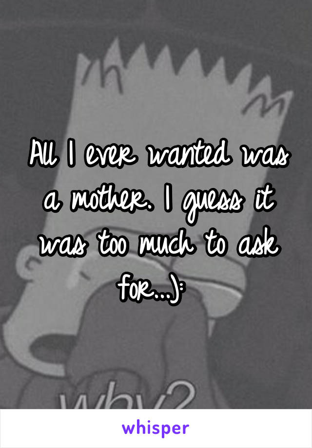 All I ever wanted was a mother. I guess it was too much to ask for...):