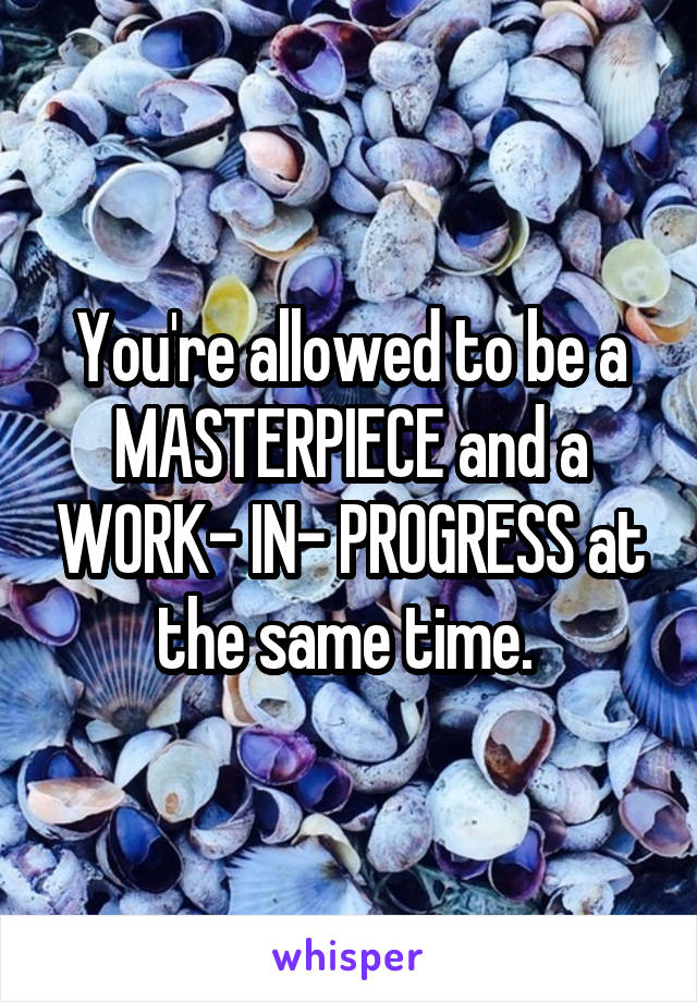 You're allowed to be a MASTERPIECE and a WORK- IN- PROGRESS at the same time.