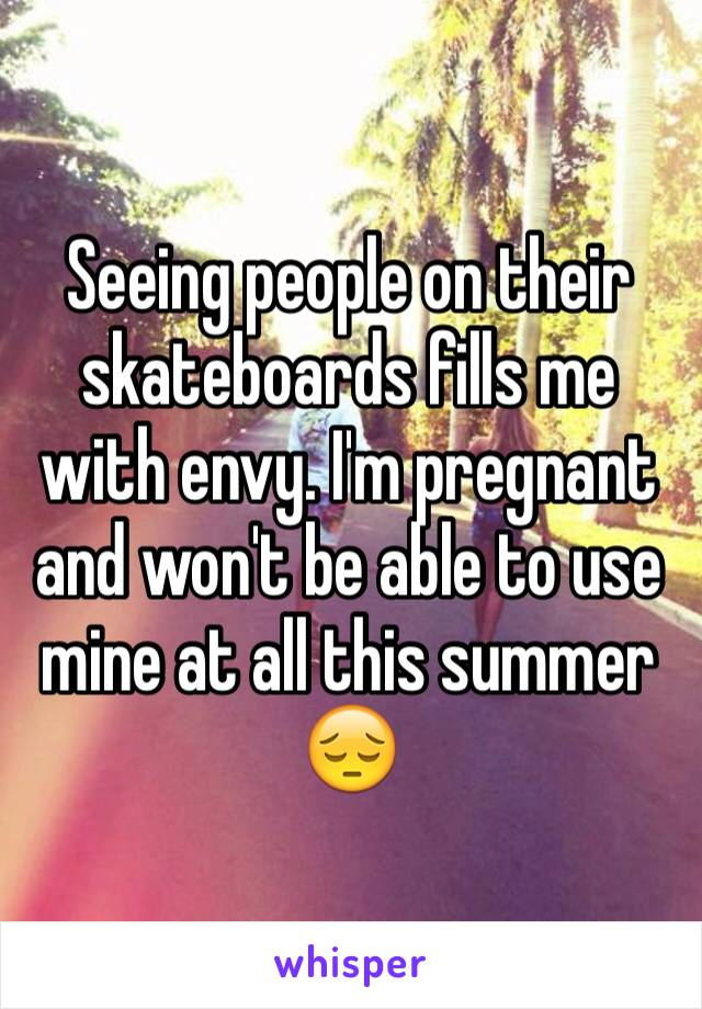 Seeing people on their skateboards fills me with envy. I'm pregnant and won't be able to use mine at all this summer 😔