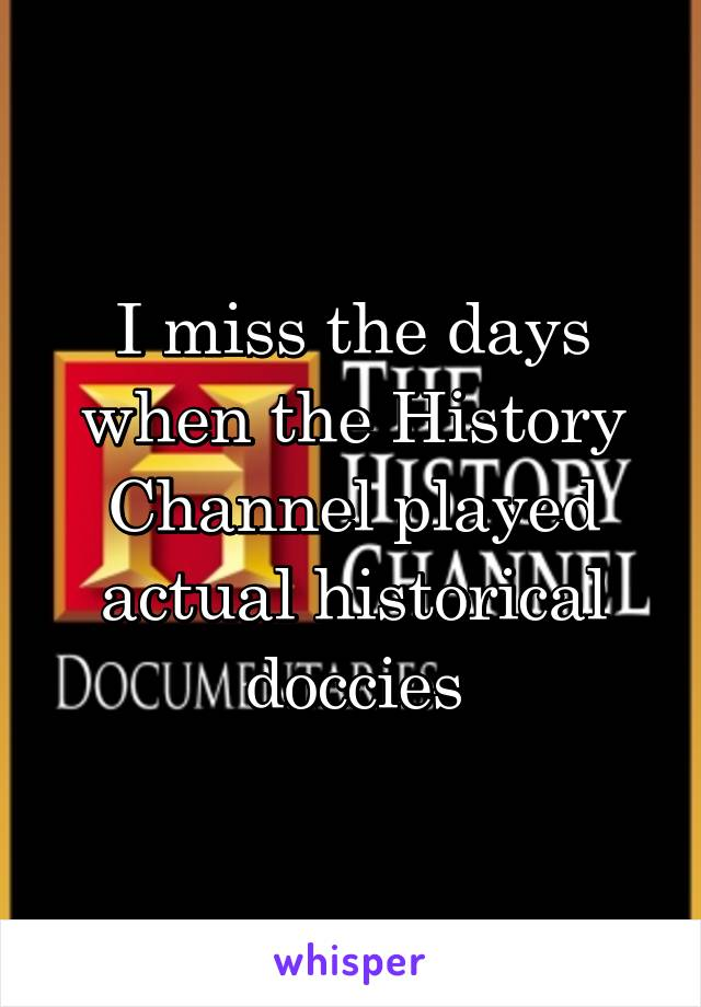 I miss the days when the History Channel played actual historical doccies