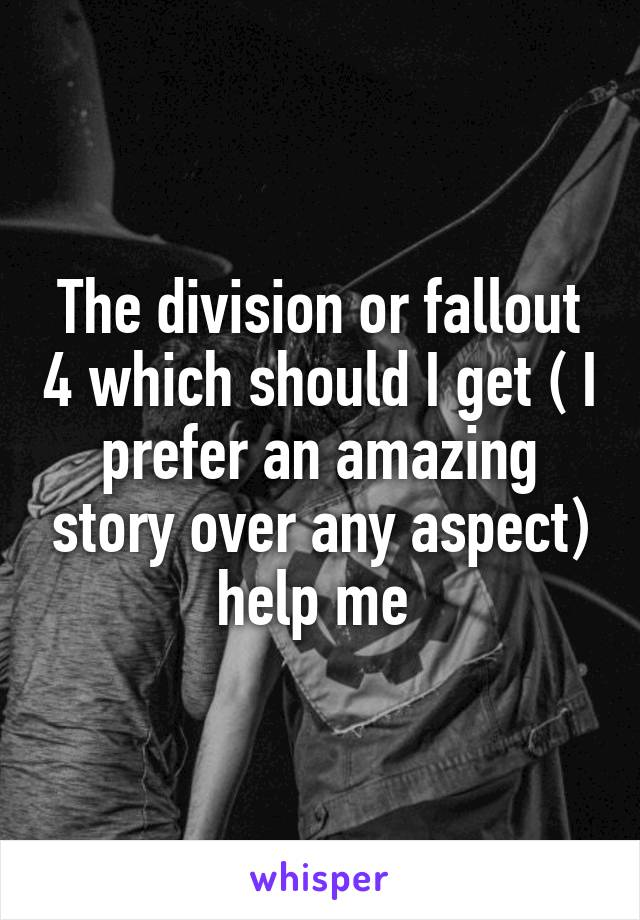 The division or fallout 4 which should I get ( I prefer an amazing story over any aspect) help me