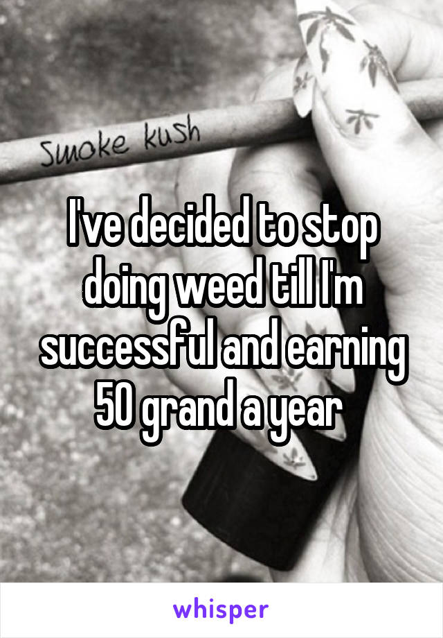 I've decided to stop doing weed till I'm successful and earning 50 grand a year