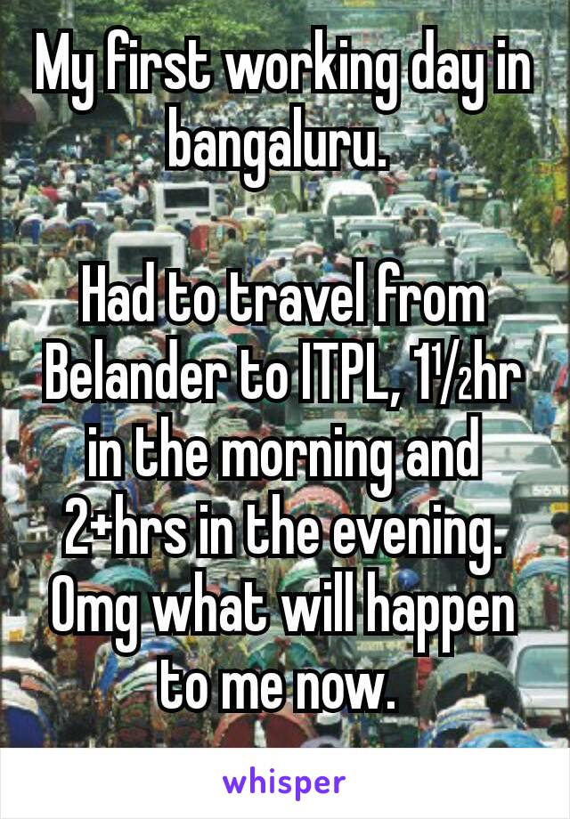 My first working day in bangaluru.   Had to travel from Belander to ITPL, 1½hr in the morning and 2+hrs in the evening.  Omg what will happen to me now.