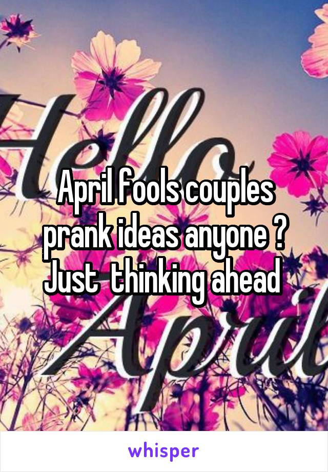 April fools couples prank ideas anyone ? Just  thinking ahead