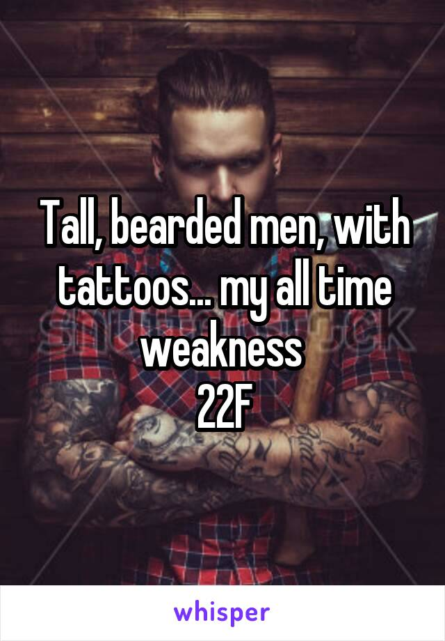 Tall, bearded men, with tattoos... my all time weakness  22F
