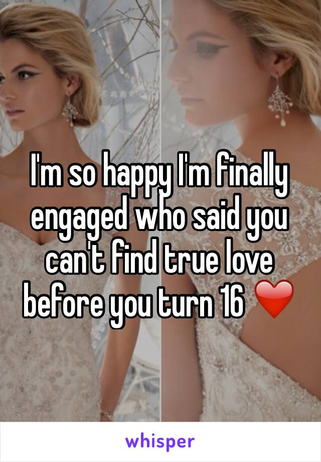 I'm so happy I'm finally engaged who said you can't find true love before you turn 16 ❤️