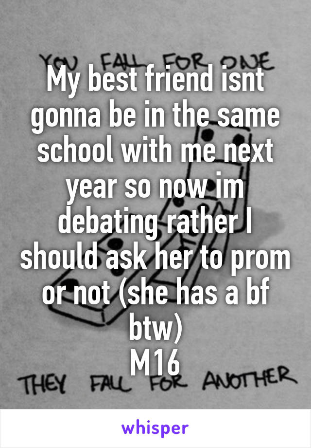 My best friend isnt gonna be in the same school with me next year so now im debating rather I should ask her to prom or not (she has a bf btw) M16