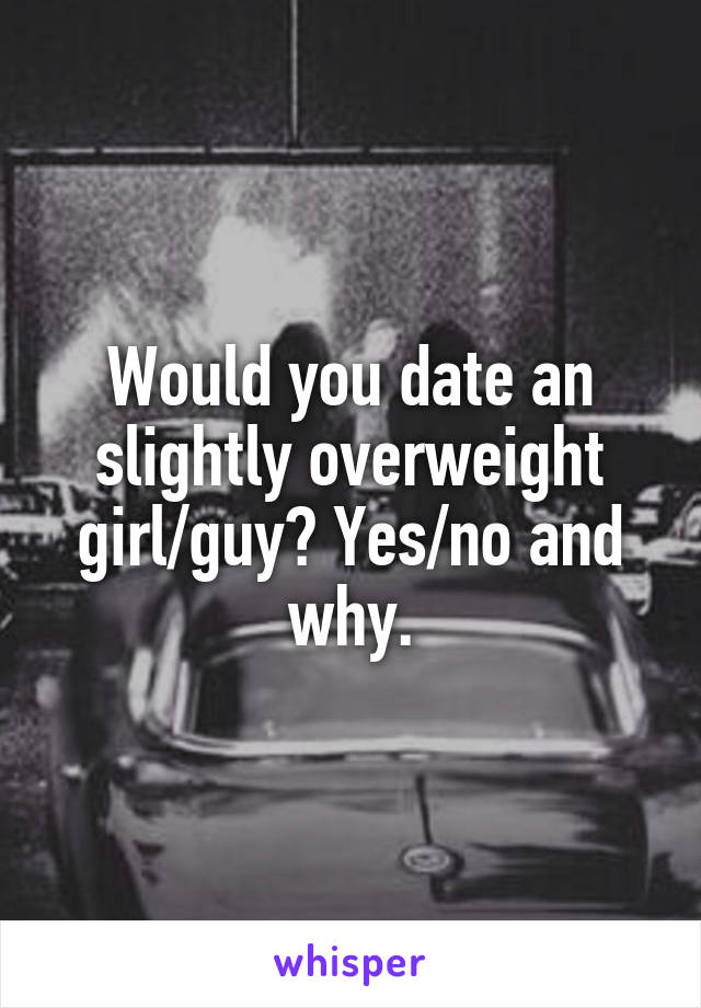 Would you date an slightly overweight girl/guy? Yes/no and why.