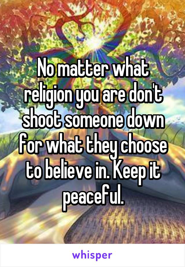 No matter what religion you are don't shoot someone down for what they choose to believe in. Keep it peaceful.
