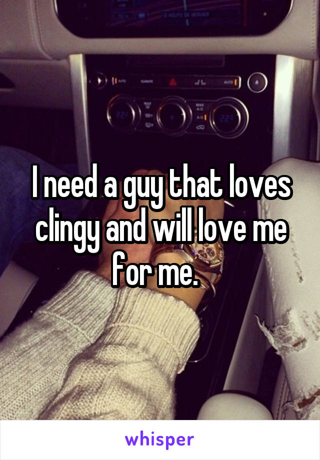 I need a guy that loves clingy and will love me for me.