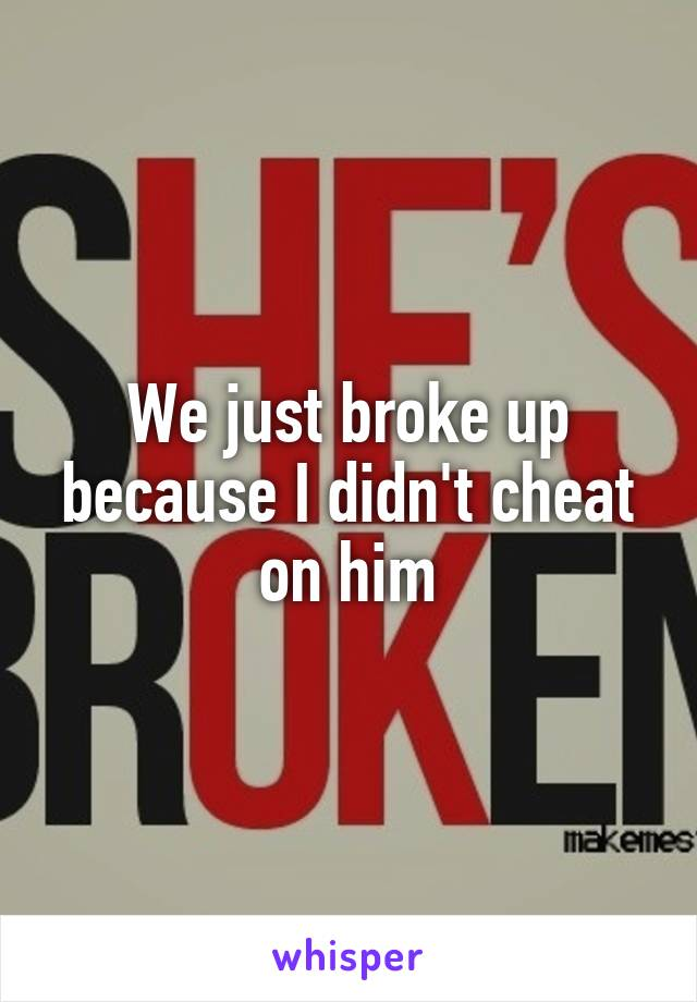 We just broke up because I didn't cheat on him