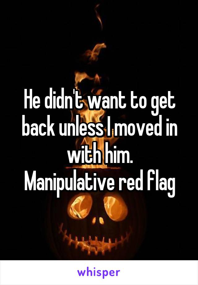 He didn't want to get back unless I moved in with him. Manipulative red flag