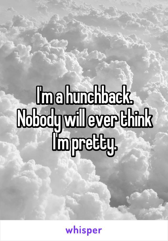 I'm a hunchback. Nobody will ever think I'm pretty.