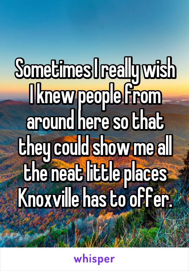Sometimes I really wish I knew people from around here so that they could show me all the neat little places Knoxville has to offer.
