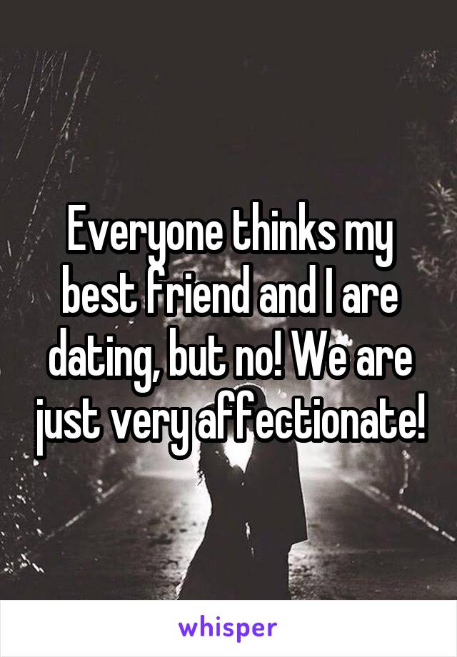 Everyone thinks my best friend and I are dating, but no! We are just very affectionate!