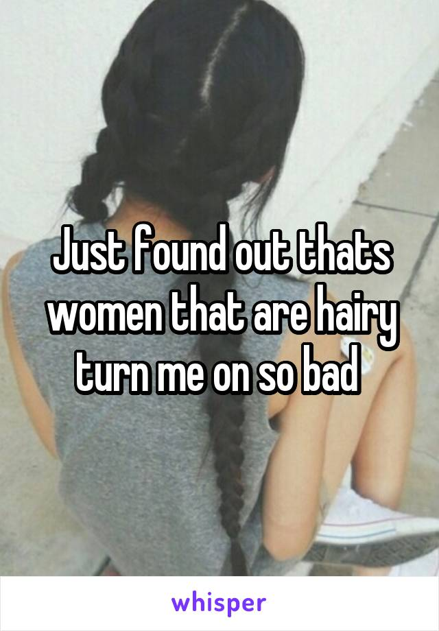 Just found out thats women that are hairy turn me on so bad