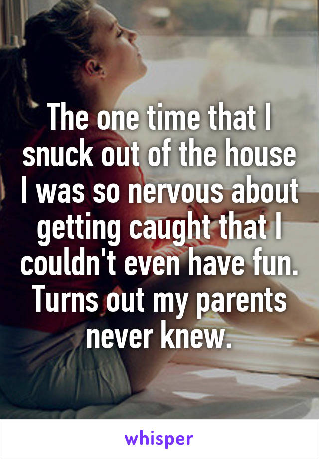 The one time that I snuck out of the house I was so nervous about getting caught that I couldn't even have fun. Turns out my parents never knew.